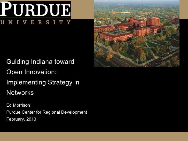 Guiding Indiana toward Open Innovation: Implementing Strategy in Networks <ul><li>Ed Morrison </li></ul><ul><li>Purdue Cen...