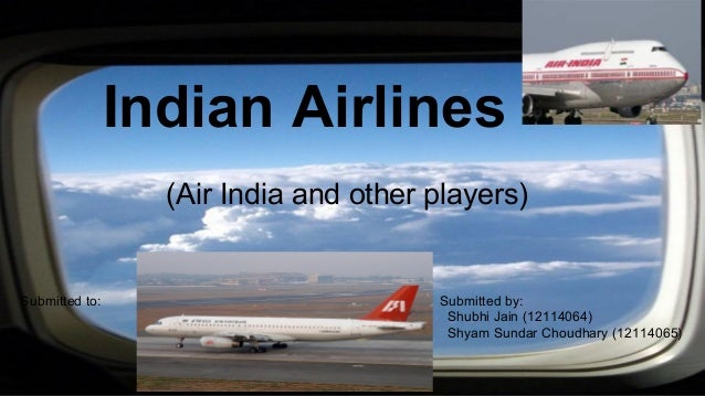 Indian Airlines (Air India and other players) Submitted by: Shubhi Jain (12114064) Shyam Sundar Choudhary (12114065) Submi...