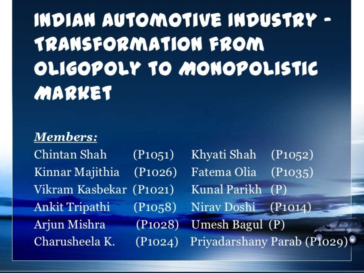 Indian Automotive Industry -Transformation fromOligopoly to MonopolisticMarketMembers:Chintan Shah      (P1051)    Khyati ...