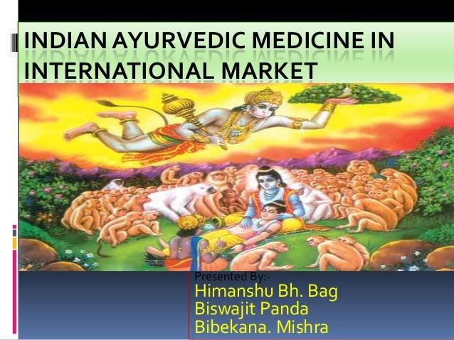 INDIAN AYURVEDIC MEDICINE IN INTERNATIONAL MARKET  Presented By:-  Himanshu Bh. Bag Biswajit Panda Bibekana. Mishra