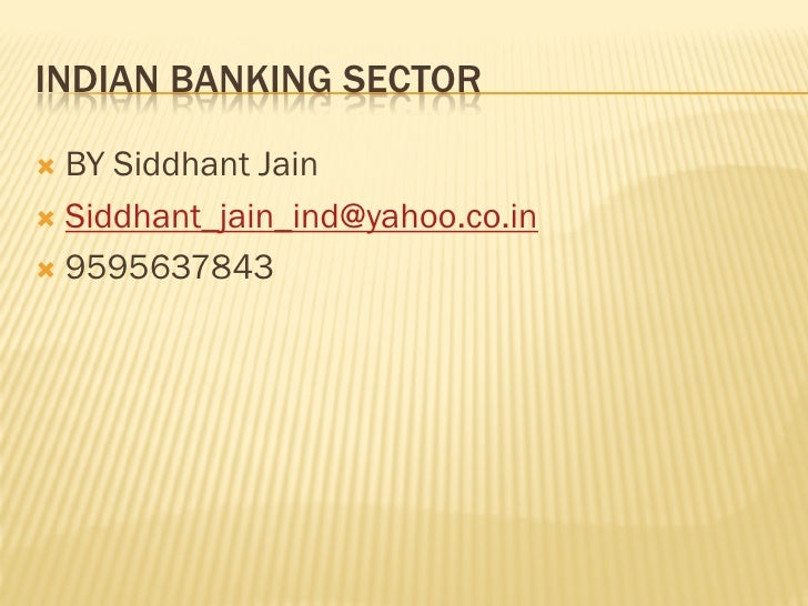INDIAN BANKING SECTOR BY Siddhant Jain Siddhant_jain_ind@yahoo.co.in 9595637843
