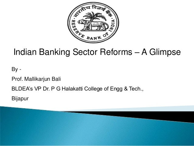 Indian Banking Sector Reforms – A Glimpse By - Prof. Mallikarjun Bali BLDEA's VP Dr. P G Halakatti College of Engg & Tech....