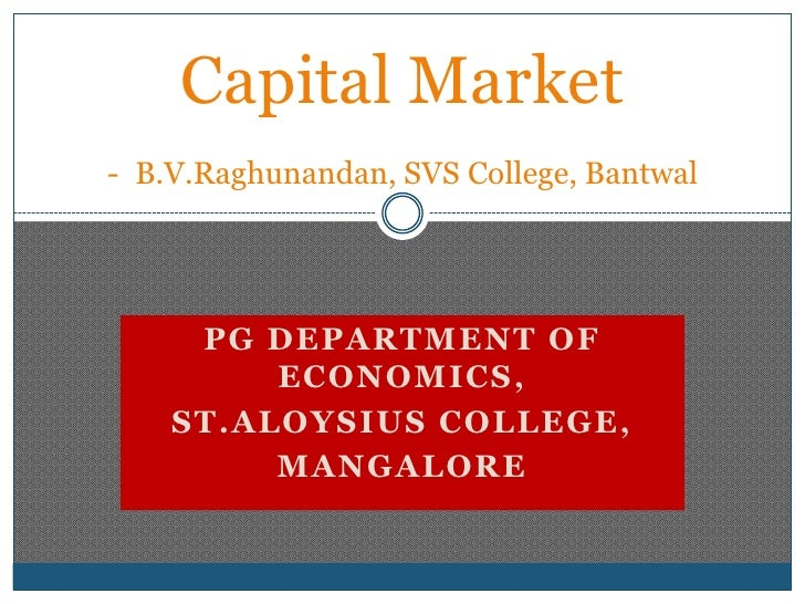 Capital Market-B.V.Raghunandan, SVS College, Bantwal<br />PG Department of Economics,<br />St.Aloysius College,<br />Manga...