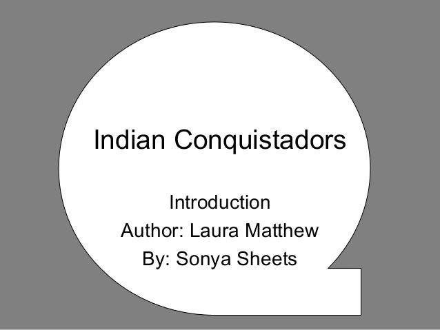 Indian Conquistadors Introduction Author: Laura Matthew By: Sonya Sheets