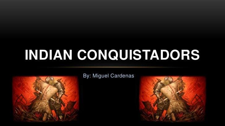 By: Miguel Cardenas<br />Indian Conquistadors <br />