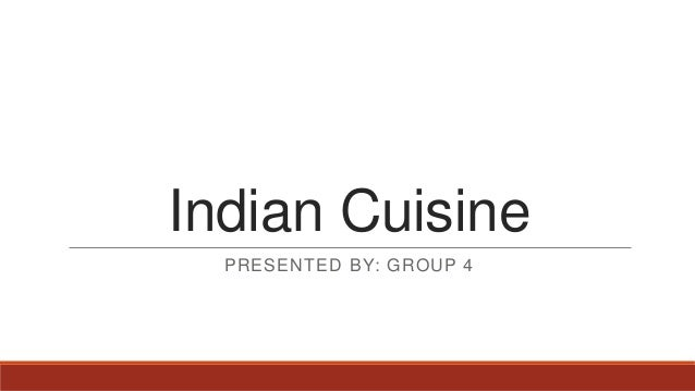 Indian Cuisine PRESENTED BY: GROUP 4