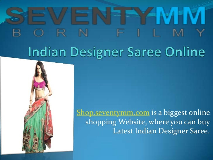 Shop.seventymm.com is a biggest online  shopping Website, where you can buy          Latest Indian Designer Saree.