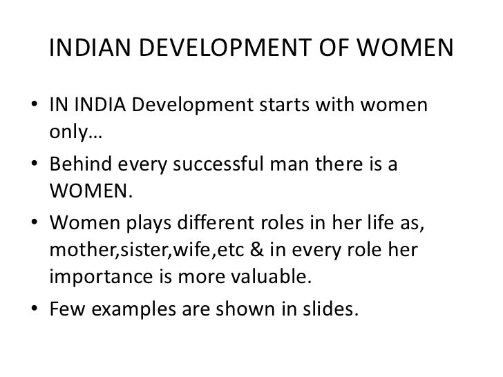 INDIAN DEVELOPMENT OF WOMEN• IN INDIA Development starts with women  only…• Behind every successful man there is a  WOMEN....