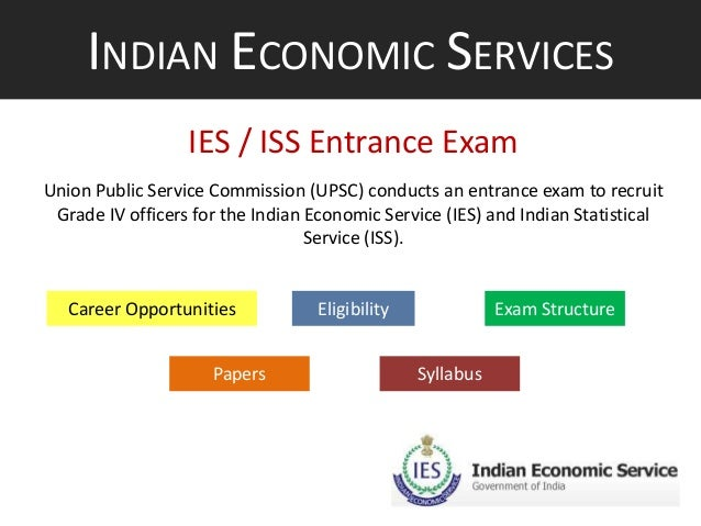INDIAN ECONOMIC SERVICES IES / ISS Entrance Exam Union Public Service Commission (UPSC) conducts an entrance exam to recru...