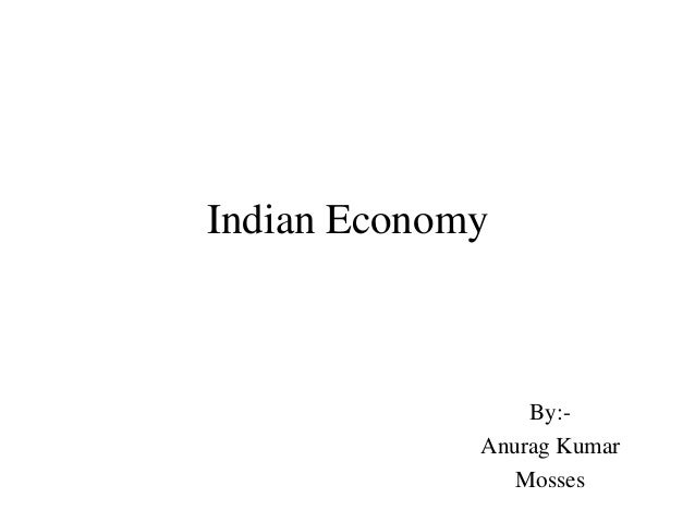 Indian Economy                 By:-             Anurag Kumar                Mosses