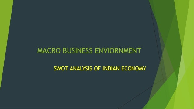 MACRO BUSINESS ENVIORNMENT SWOT ANALYSIS OF INDIAN ECONOMY