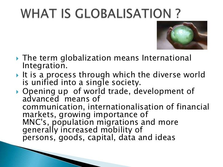 what is globalization and is it a Globalization is the extension and integration of cross-border international trade, investment and culture globalization is the extension and integration of cross-border international trade.