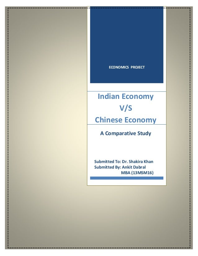 ECONOMICS PROJECT Indian Economy V/S Chinese Economy A Comparative Study Submitted To: Dr. Shakira Khan Submitted By: Anki...