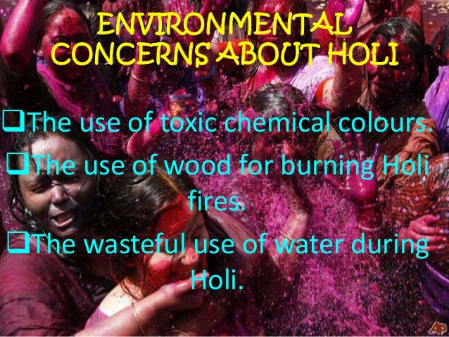 pollution on holi festival Holi is a religious hindu festival, celebrated every year as a festival of colors by the people all over the country it is also celebrated in nepal and other regions of world where significant population of hindu or people of indian origin are found.
