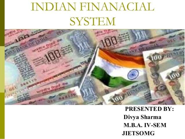 INDIAN FINANACIAL SYSTEM PRESENTED BY: Divya Sharma M.B.A. IV-SEM JIETSOMG