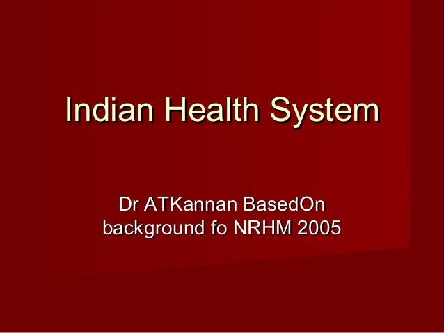 Indian Health System Dr ATKannan BasedOn background fo NRHM 2005