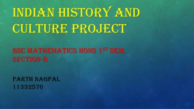 INDIAN HISTORY AND CULTURE PROJECT BSC MATHEMATICS HONS 1ST SEM. SECTION-B PARTH NAGPAL 11332576