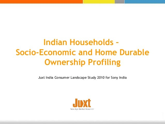 Indian Households – Socio-Economic and Home Durable Ownership Profiling Juxt India Consumer Landscape Study 2010 for Sony ...