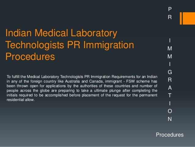 Indian Medical Laboratory Technologists PR Immigration Procedures P R I M M I G R A T I O N Procedures To fulfill the Medi...