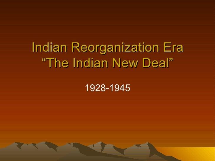 "Indian Reorganization Era ""The Indian New Deal"" 1928-1945"