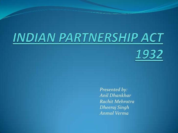 INDIAN PARTNERSHIP ACT 1932<br />Presented by:<br />Anil Dhankhar<br />RachitMehrotra<br />Dheeraj Singh <br />Anmol Verma...
