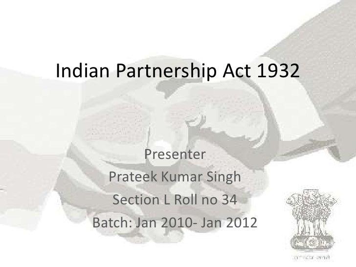 Indian Partnership Act 1932<br />Presenter<br />Prateek Kumar Singh<br />Section L Roll no 34<br />Batch: Jan 2010- Jan 20...