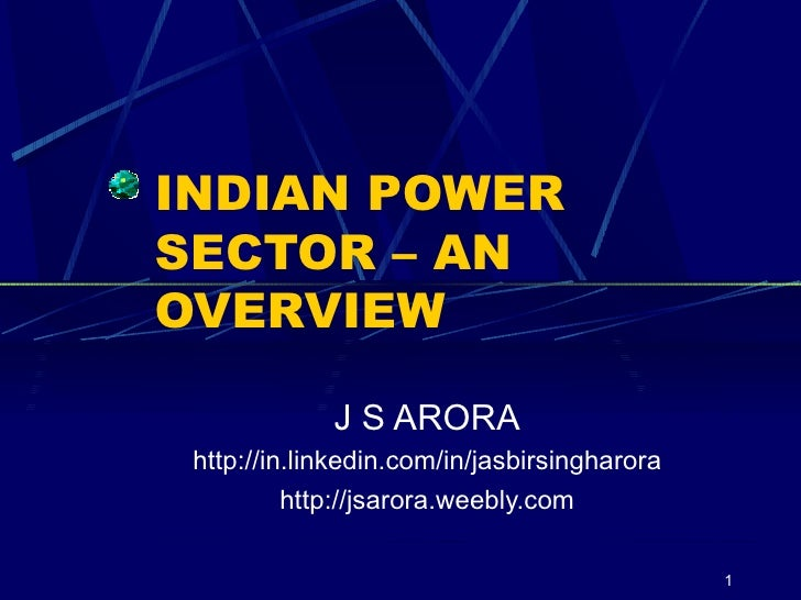 INDIAN POWER SECTOR – AN OVERVIEW J S ARORA http://in.linkedin.com/in/jasbirsingharora http://jsarora.weebly.com