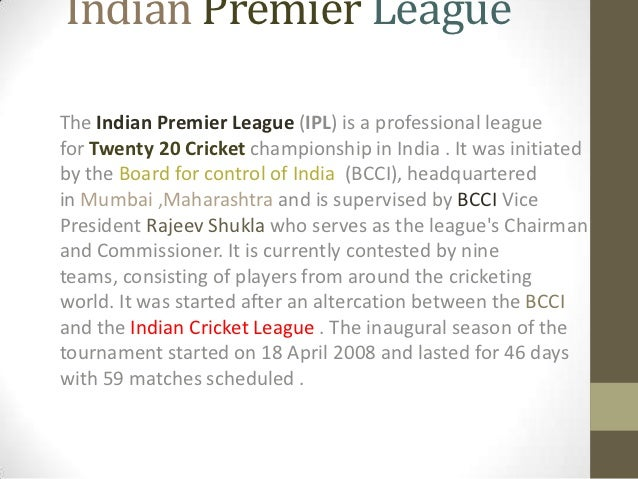 Indian Premier LeagueThe Indian Premier League (IPL) is a professional leaguefor Twenty 20 Cricket championship in India ....