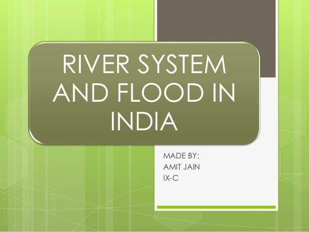 RIVER SYSTEM AND FLOOD IN INDIA MADE BY: AMIT JAIN IX-C