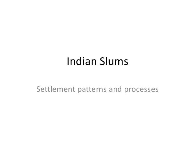 Indian Slums Settlement patterns and processes