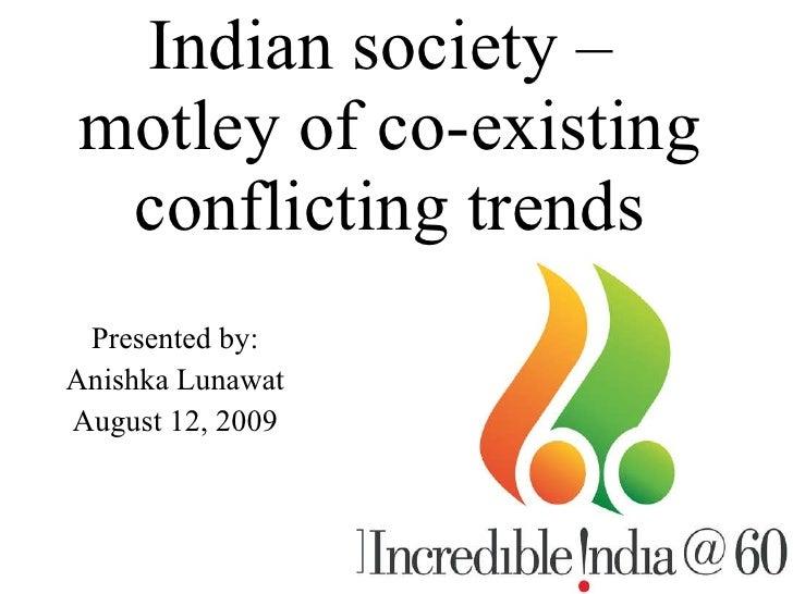 Indian society –  motley of co-existing conflicting trends <ul><li>Presented by: </li></ul><ul><li>Anishka Lunawat </li></...