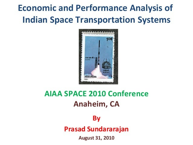 Economic and Performance Analysis ofIndian Space Transportation SystemsAIAA SPACE 2010 ConferenceAnaheim, CAByPrasad Sunda...