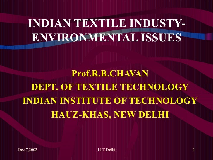 INDIAN TEXTILE INDUSTY-ENVIRONMENTAL ISSUES Prof.R.B.CHAVAN DEPT. OF TEXTILE TECHNOLOGY INDIAN INSTITUTE OF TECHNOLOGY HAU...