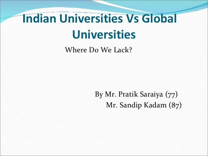 Indian Universities Vs Global  Universities <ul><li>Where Do We Lack?  </li></ul><ul><li>By Mr. Pratik Saraiya (77) </li><...