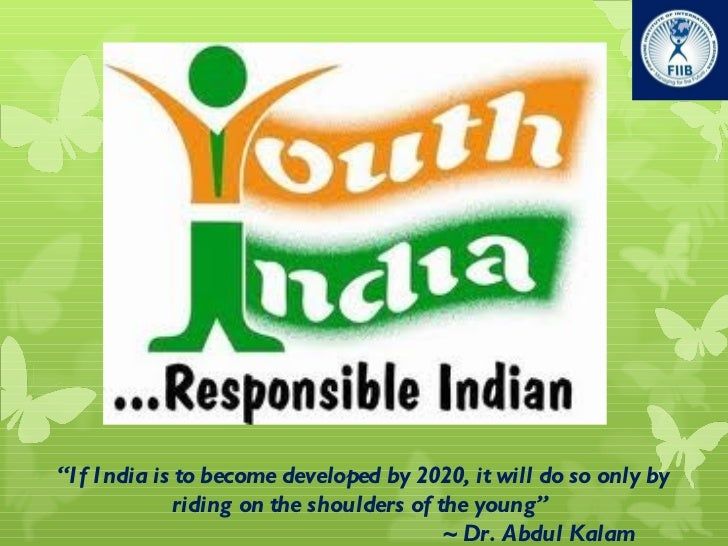 """"""" If India is to become developed by 2020, it will do so only by riding on the shoulders of the young """"    ~ Dr. Abdul Kalam"""