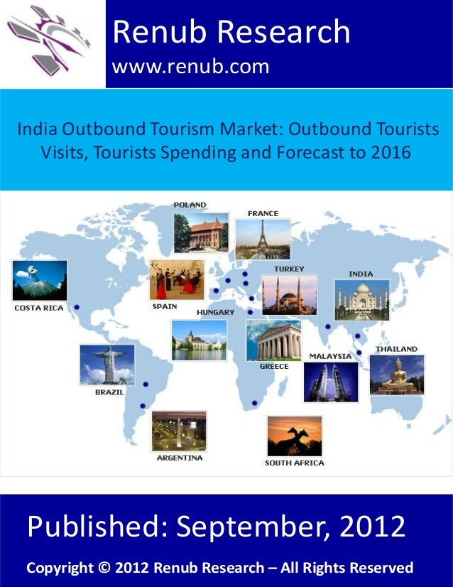 India Outbound Tourism Market: Outbound TouristsVisits, Tourists Spending and Forecast to 2016Renub Researchwww.renub.comP...