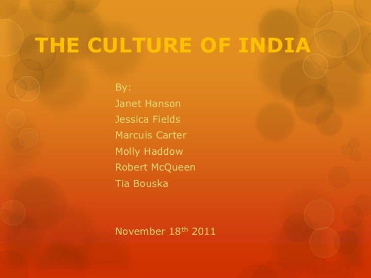 THE CULTURE OF INDIA     By:     Janet Hanson     Jessica Fields     Marcuis Carter     Molly Haddow     Robert McQueen   ...