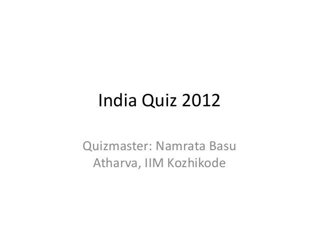 India Quiz 2012Quizmaster: Namrata BasuAtharva, IIM Kozhikode