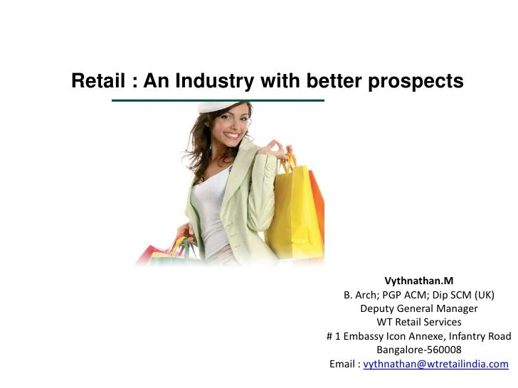 Retail : An Industry with better prospects<br />Vythnathan.M<br />B. Arch; PGP ACM; Dip SCM (UK)<br />Deputy General Manag...