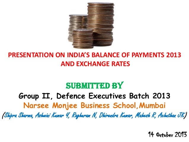 PRESENTATION ON INDIA'S BALANCE OF PAYMENTS 2013 AND EXCHANGE RATES  Submitted By  Group II, Defence Executives Batch 2013...
