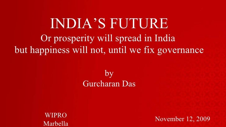 INDIA'S FUTURE Or prosperity will spread in India  but happiness will not, until we fix governance by Gurcharan Das Novemb...