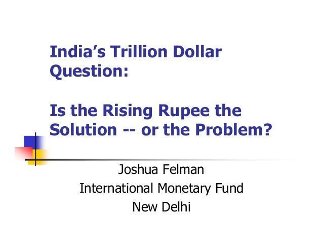 India's Trillion DollarQuestion:Is the Rising Rupee theSolution -- or the Problem?Joshua FelmanInternational Monetary Fund...