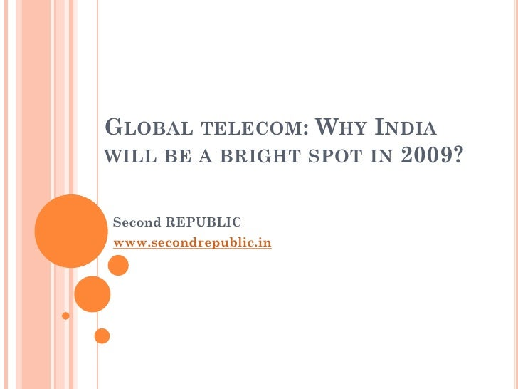 GLOBAL TELECOM: WHY INDIA WILL BE A BRIGHT SPOT IN 2009?   Second REPUBLIC www.secondrepublic.in