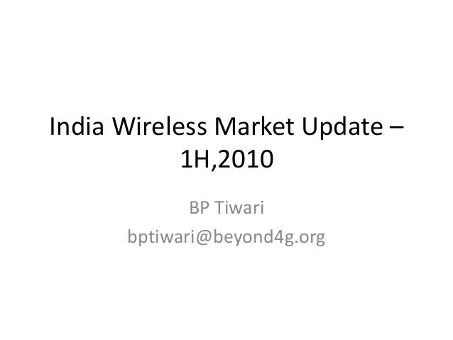 India Wireless Market Update – 1H,2010 BP Tiwari bptiwari@beyond4g.org