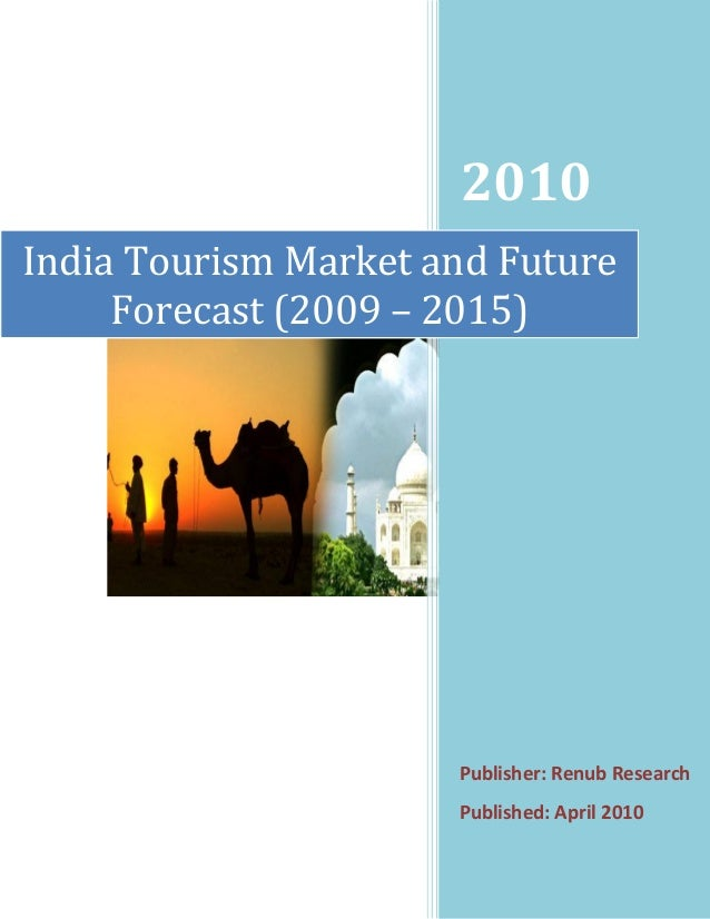 2010 Publisher: Renub Research Published: April 2010 India Tourism Market and Future Forecast (2009 – 2015)