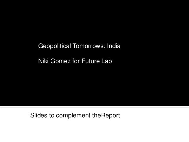 MARCH 2012 Geopolitical Tomorrows: India Niki Gomez for Future Lab Slides to complement theReport