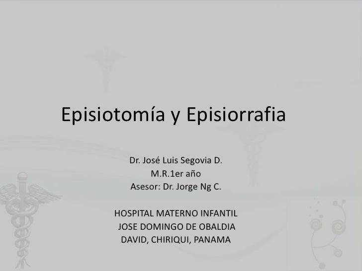 Episiotomía y Episiorrafia<br />Dr. José Luis Segovia D.<br />M.R.1er año<br />Asesor: Dr. Jorge Ng C.<br />HOSPITAL MATER...