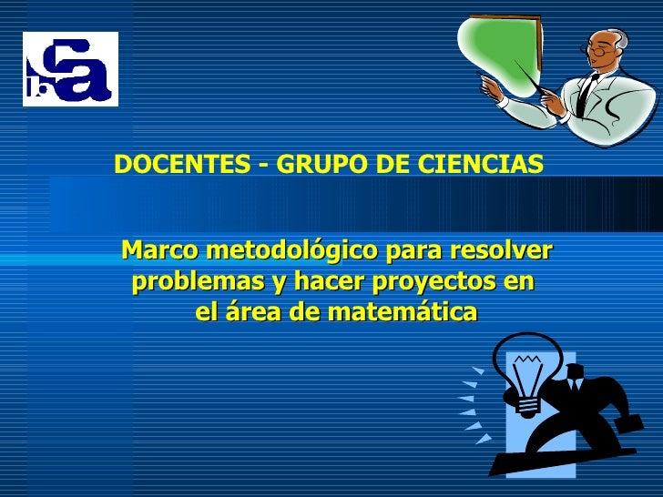 Marco metodológico para resolver problemas y hacer proyectos en  el área de matemática DOCENTES - GRUPO DE CIENCIAS