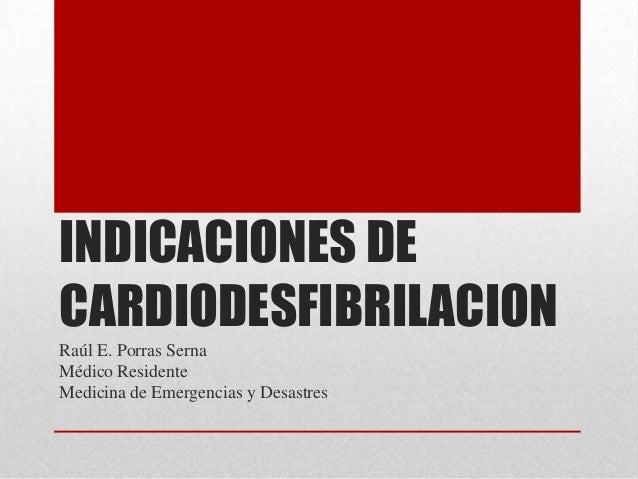 INDICACIONES DE CARDIODESFIBRILACION Raúl E. Porras Serna Médico Residente Medicina de Emergencias y Desastres