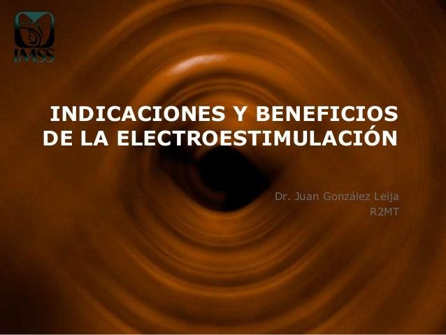 INDICACIONES Y BENEFICIOS DE LA ELECTROESTIMULACIÓN Dr. Juan González Leija R2MT